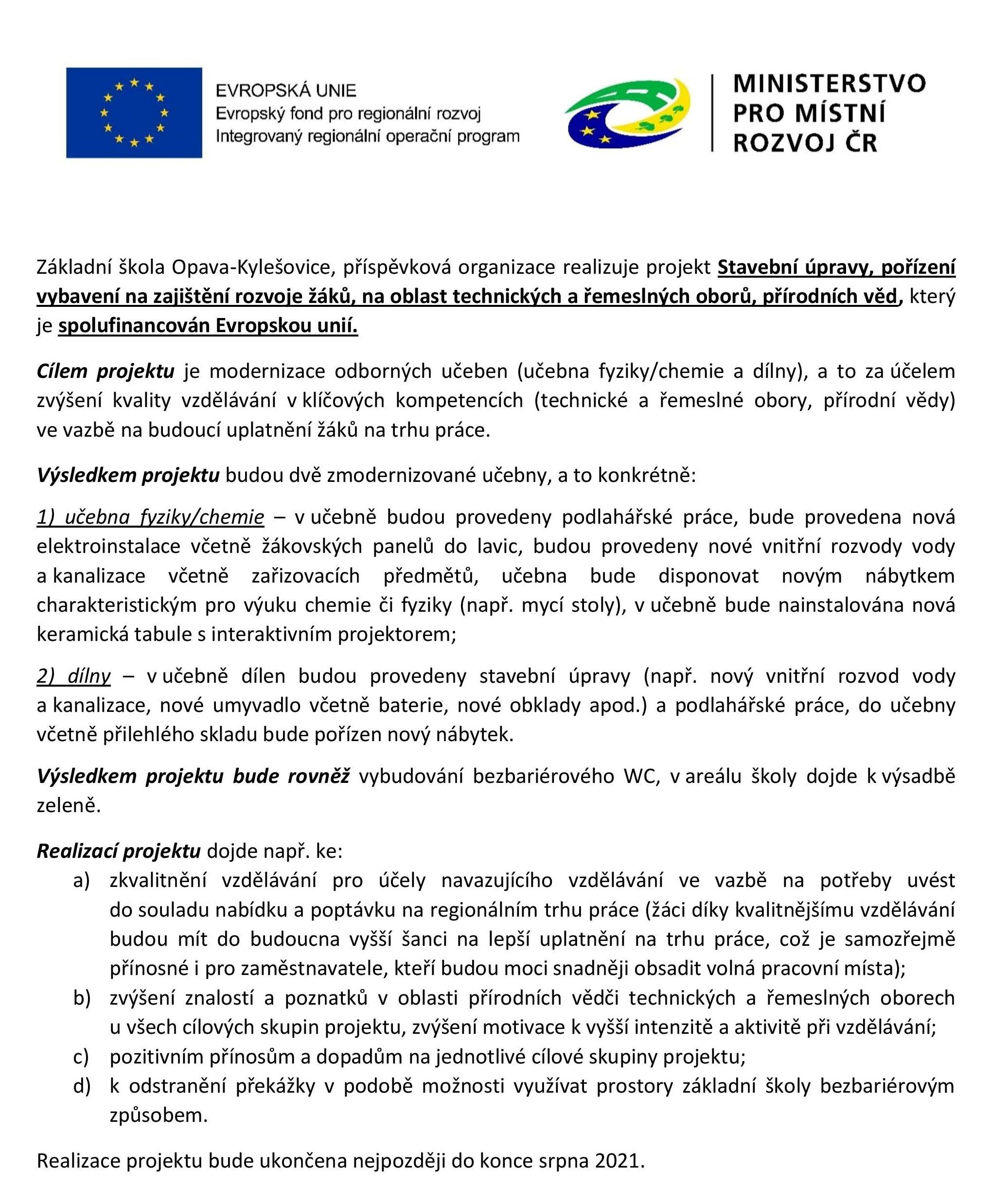 Základní škola Opava-Kylešovice, příspěvková organizace realizuje projekt Stavební úpravy, pořízení vybavení na zajištění rozvoje žáků, na oblast technických a řemeslných oborů, přírodních věd, který je spolufinancován Evropskou unií. Cílem projektu je modernizace odborných učeben (učebna fyziky/chemie a dílny), a to za účelem zvýšení kvality vzdělávání v klíčových kompetencích (technické a řemeslné obory, přírodní vědy) ve vazbě na budoucí uplatnění žáků na trhu práce. Výsledkem projektu budou dvě zmodernizované učebny, a to konkrétně: 1) učebna fyziky/chemie – v učebně budou provedeny podlahářské práce, bude provedena nová elektroinstalace včetně žákovských panelů do lavic, budou provedeny nové vnitřní rozvody vody a kanalizace včetně zařizovacích předmětů, učebna bude disponovat novým nábytkem charakteristickým pro výuku chemie či fyziky (např. mycí stoly), v učebně bude nainstalována nová keramická tabule s interaktivním projektorem; 2) dílny – v učebně dílen budou provedeny stavební úpravy (např. nový vnitřní rozvod vody a kanalizace, nové umyvadlo včetně baterie, nové obklady apod.) a podlahářské práce, do učebny včetně přilehlého skladu bude pořízen nový nábytek. Výsledkem projektu bude rovněž vybudování bezbariérového WC, v areálu školy dojde k výsadbě zeleně. Realizací projektu dojde např. ke: a)zkvalitnění vzdělávání pro účely navazujícího vzdělávání ve vazbě na potřeby uvést do souladu nabídku a poptávku na regionálním trhu práce (žáci díky kvalitnějšímu vzdělávání budou mít do budoucna vyšší šanci na lepší uplatnění na trhu práce, což je samozřejmě přínosné i pro zaměstnavatele, kteří budou moci snadněji obsadit volná pracovní místa); b)zvýšení znalostí a poznatků v oblasti přírodních vědči technických a řemeslných oborech u všech cílových skupin projektu, zvýšení motivace k vyšší intenzitě a aktivitě při vzdělávání; c)pozitivním přínosům a dopadům na jednotlivé cílové skupiny projektu;  d)k odstranění překážky v podobě možnosti využívat prostory základn
